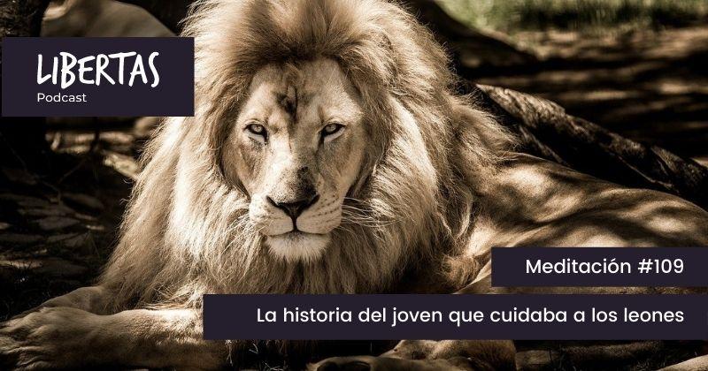 La historia del joven que cuidaba a los leones (#109) - agustinblanco.com
