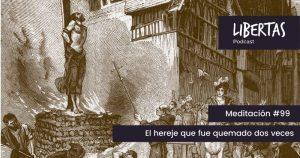 El hereje que fue quemado dos veces (#99) - agustinblanco.com