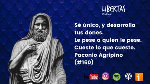 Sé único, y desarrolla tus dones. Le pese a quien le pese. Cueste lo que cueste. Paconio Agripino (#160) - agustinblanco.com